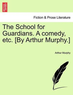 The School for Guardians. a Comedy, Etc. [By Arthur Murphy.]