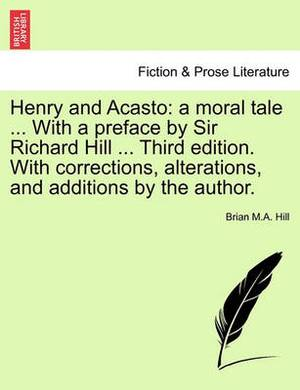 Henry and Acasto: A Moral Tale ... with a Preface by Sir Richard Hill ... Third Edition. with Corrections, Alterations, and Additions by the Author.