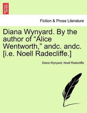 Diana Wynyard. by the Author of  Alice Wentworth,  Andc. Andc. [I.E. Noell Radecliffe.]