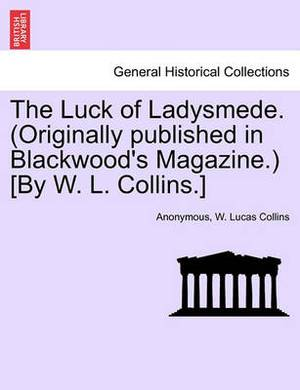 The Luck of Ladysmede. (Originally Published in Blackwood's Magazine.) [By W. L. Collins.]