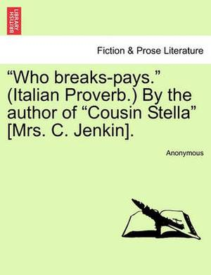 Who Breaks-Pays.  (Italian Proverb.) by the Author of  Cousin Stella  [Mrs. C. Jenkin].
