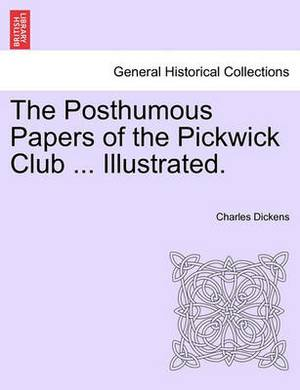 The Posthumous Papers of the Pickwick Club ... Illustrated.