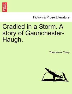 Cradled in a Storm. a Story of Gaunchester-Haugh.