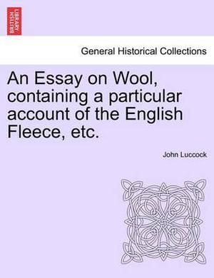 An Essay on Wool, Containing a Particular Account of the English Fleece, Etc.