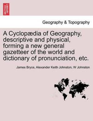 A Cyclopaedia of Geography, Descriptive and Physical, Forming a New General Gazetteer of the World and Dictionary of Pronunciation, Etc. Third Edition.