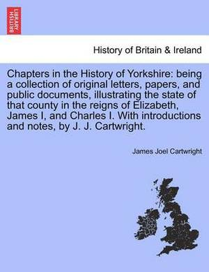 Chapters in the History of Yorkshire: Being a Collection of Original Letters, Papers, and Public Documents, Illustrating the State of That County in the Reigns of Elizabeth, James I, and Charles I. with Introductions and Notes, by J. J. Cartwright.