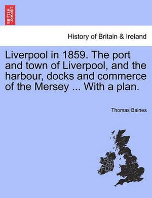 Liverpool in 1859. the Port and Town of Liverpool, and the Harbour, Docks and Commerce of the Mersey ... with a Plan.