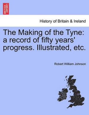 The Making of the Tyne: A Record of Fifty Years' Progress. Illustrated, Etc.