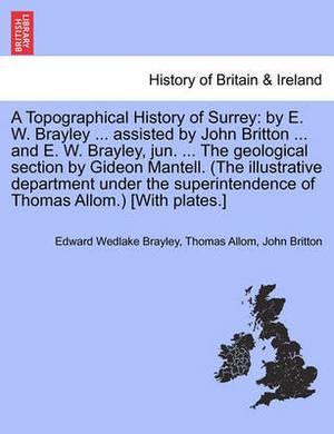 A Topographical History of Surrey: By E. W. Brayley ... Assisted by John Britton ... and E. W. Brayley, Jun. ... the Geological Section by Gideon Mantell. (the Illustrative Department Under the Superintendence of Thomas Allom.) [With Plates.] Volume III