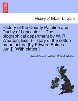 History of the County Palatine and Duchy of Lancaster ... the Biographical Department by W. R. Whatton, Esq. (History of the Cotton Manufacture [By Edward Baines Jun.]) [With Plates.] Vol. I.