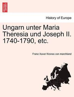 Ungarn Unter Maria Theresia Und Joseph II. 1740-1790, Etc.