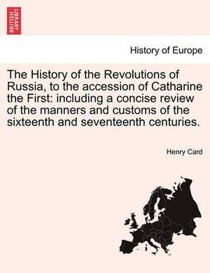 The History of the Revolutions of Russia, to the Accession of Catharine the First: Including a Concise Review of the Manners and Customs of the Sixteenth and Seventeenth Centuries.