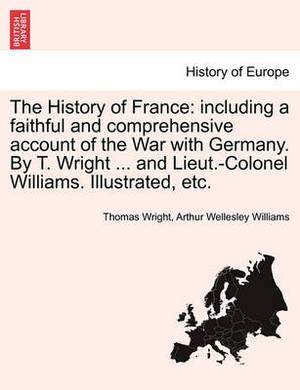 The History of France: Including a Faithful and Comprehensive Account of the War with Germany. by T. Wright ... and Lieut.-Colonel Williams. Illustrated, Etc. Vol. II