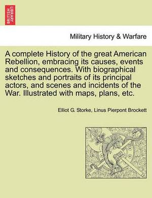 A Complete History of the Great American Rebellion, Embracing Its Causes, Events and Consequences. with Biographical Sketches and Portraits of Its Principal Actors, and Scenes and Incidents of the War. Illustrated with Maps, Plans, Etc. Vol. II.