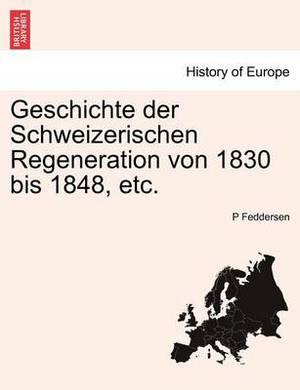 Geschichte Der Schweizerischen Regeneration Von 1830 Bis 1848, Etc.