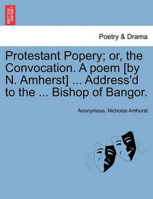 Protestant Popery; Or, the Convocation. a Poem [By N. Amherst] ... Address'd to the ... Bishop of Bangor.