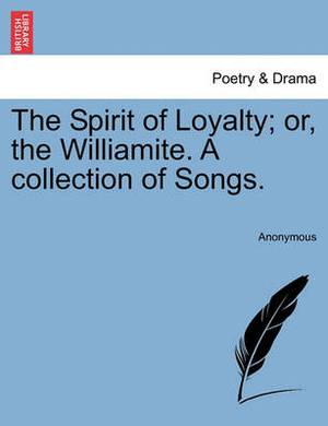 The Spirit of Loyalty; Or, the Williamite. a Collection of Songs.