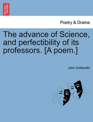 The Advance of Science, and Perfectibility of Its Professors. [A Poem.]