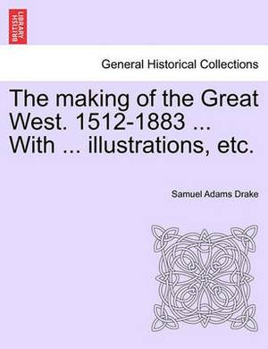 The Making of the Great West. 1512-1883 ... with ... Illustrations, Etc.