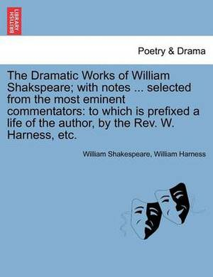 The Dramatic Works of William Shakspeare; With Notes ... Selected from the Most Eminent Commentators: To Which Is Prefixed a Life of the Author, by the REV. W. Harness, Etc. Vol. VII.