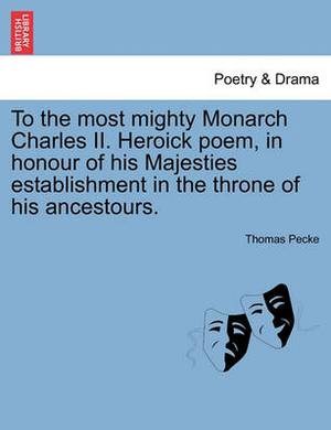 To the Most Mighty Monarch Charles II. Heroick Poem, in Honour of His Majesties Establishment in the Throne of His Ancestours.