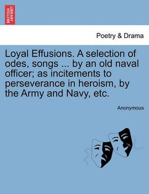 Loyal Effusions. a Selection of Odes, Songs ... by an Old Naval Officer; As Incitements to Perseverance in Heroism, by the Army and Navy, Etc.
