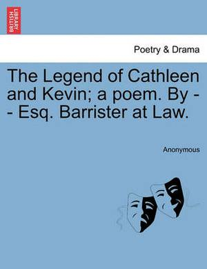 The Legend of Cathleen and Kevin; A Poem. by - - Esq. Barrister at Law.