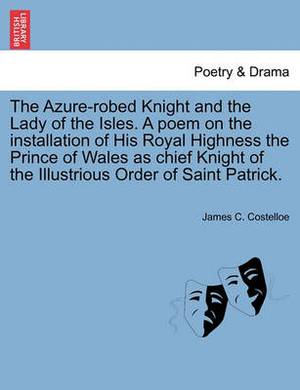 The Azure-Robed Knight and the Lady of the Isles. a Poem on the Installation of His Royal Highness the Prince of Wales as Chief Knight of the Illustrious Order of Saint Patrick.