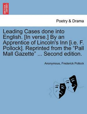 Leading Cases Done Into English. [In Verse.] by an Apprentice of Lincoln's Inn [I.E. F. Pollock]. Reprinted from the  Pall Mall Gazette  ... Second Edition.