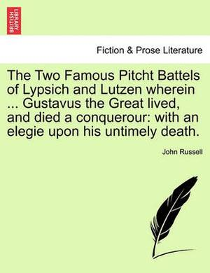 The Two Famous Pitcht Battels of Lypsich and Lutzen Wherein ... Gustavus the Great Lived, and Died a Conquerour: With an Elegie Upon His Untimely Death.