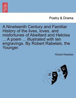 A Nineteenth Century and Familiar History of the Lives, Loves, and Misfortunes of Abeillard and Heloisa ... a Poem ... Illustrated with Ten Engravings. by Robert Rabelais, the Younger.