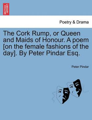 The Cork Rump, or Queen and Maids of Honour. a Poem [On the Female Fashions of the Day]. by Peter Pindar Esq.