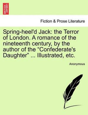 Spring-Heel'd Jack: The Terror of London. a Romance of the Nineteenth Century, by the Author of the Confederate's Daughter ... Illustrated, Etc.