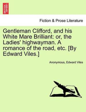 Gentleman Clifford, and His White Mare Brilliant: Or, the Ladies' Highwayman. a Romance of the Road, Etc. [By Edward Viles.]