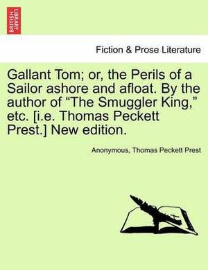 Gallant Tom; Or, the Perils of a Sailor Ashore and Afloat. by the Author of the Smuggler King, Etc. [I.E. Thomas Peckett Prest.] New Edition.