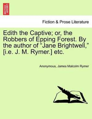 Edith the Captive; Or, the Robbers of Epping Forest. by the Author of Jane Brightwell, [I.E. J. M. Rymer.] Etc. Vol. I