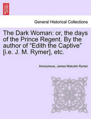 The Dark Woman: Or, the Days of the Prince Regent. by the Author of  Edith the Captive  [I.E. J. M. Rymer], Etc.
