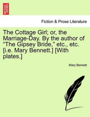 The Cottage Girl; Or, the Marriage-Day. by the Author of  The Gipsey Bride,  Etc., Etc. [I.E. Mary Bennett.] [With Plates.]