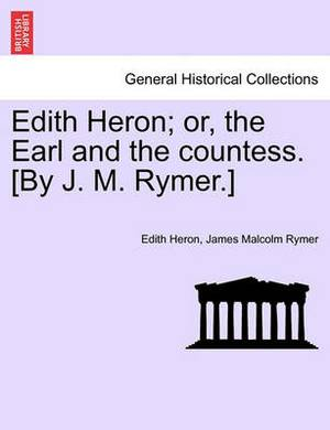 Edith Heron; Or, the Earl and the Countess. [By J. M. Rymer.]