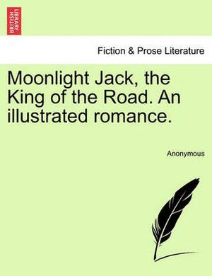 Moonlight Jack, the King of the Road. an Illustrated Romance.