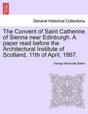 The Convent of Saint Catherine of Sienna Near Edinburgh. a Paper Read Before the Architectural Institute of Scotland, 11th of April, 1867.