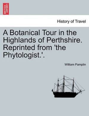 A Botanical Tour in the Highlands of Perthshire. Reprinted from 'The Phytologist.'.