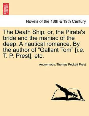 The Death Ship; Or, the Pirate's Bride and the Maniac of the Deep. a Nautical Romance. by the Author of Gallant Tom [I.E. T. P. Prest], Etc.