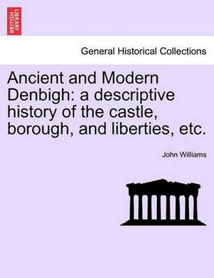 Ancient and Modern Denbigh: A Descriptive History of the Castle, Borough, and Liberties, Etc.