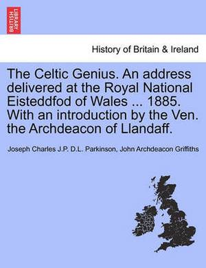 The Celtic Genius. an Address Delivered at the Royal National Eisteddfod of Wales ... 1885. with an Introduction by the Ven. the Archdeacon of Llandaff.