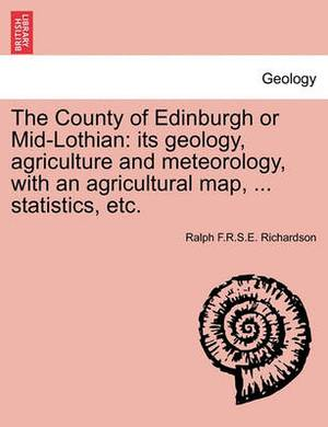 The County of Edinburgh or Mid-Lothian: Its Geology, Agriculture and Meteorology, with an Agricultural Map, ... Statistics, Etc.