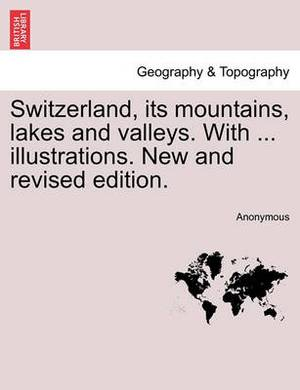 Switzerland, Its Mountains, Lakes and Valleys. with ... Illustrations. New and Revised Edition.