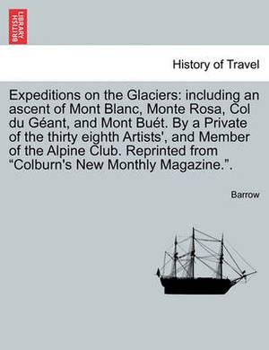 Expeditions on the Glaciers: Including an Ascent of Mont Blanc, Monte Rosa, Col Du Geant, and Mont Buet. by a Private of the Thirty Eighth Artists', and Member of the Alpine Club. Reprinted from Colburn's New Monthly Magazine..