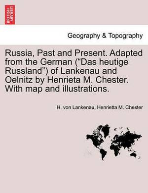 Russia, Past and Present. Adapted from the German ( Das Heutige Russland ) of Lankenau and Oelnitz by Henrieta M. Chester. with Map and Illustrations.