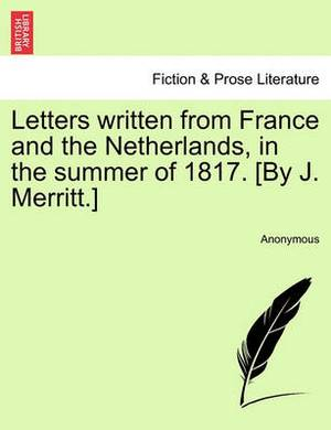 Letters Written from France and the Netherlands, in the Summer of 1817. [By J. Merritt.]